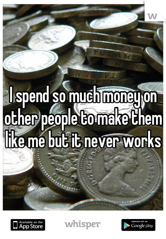 I spend so much money on other people to make them like me but it never works