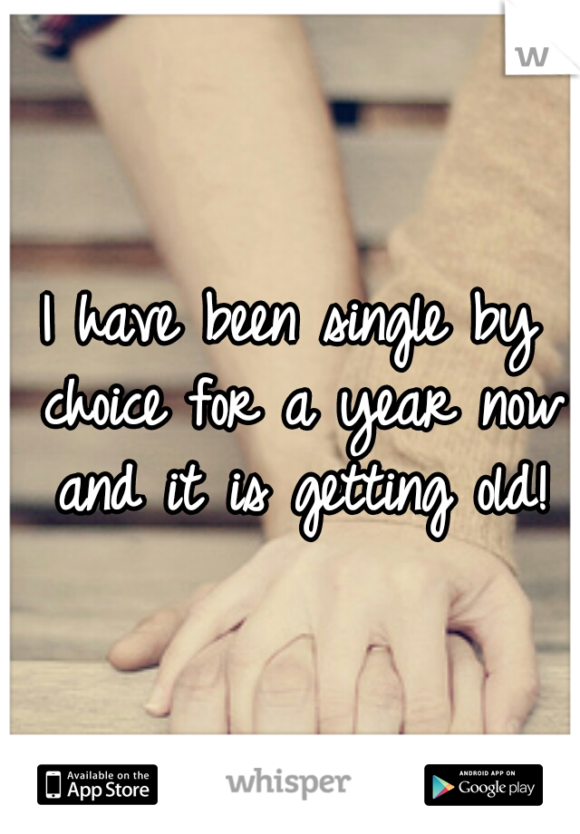 I have been single by choice for a year now and it is getting old!