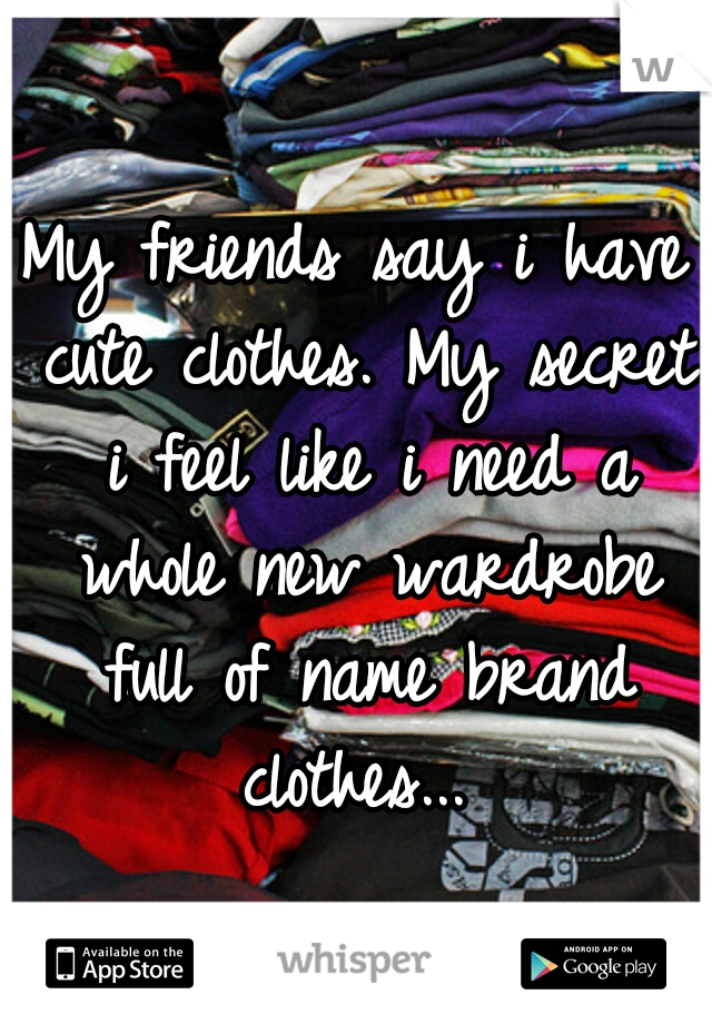 My friends say i have cute clothes. My secret i feel like i need a whole new wardrobe full of name brand clothes...