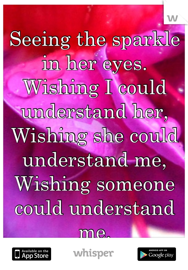 Seeing the sparkle in her eyes.  Wishing I could understand her, Wishing she could understand me, Wishing someone could understand me.