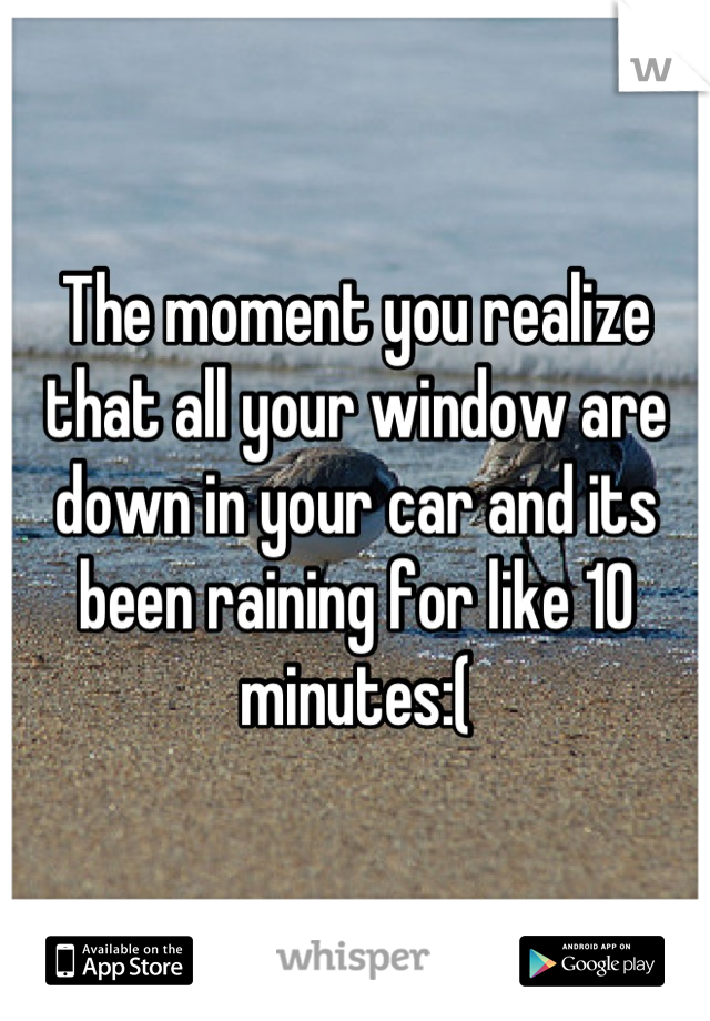 The moment you realize that all your window are down in your car and its been raining for like 10 minutes:(