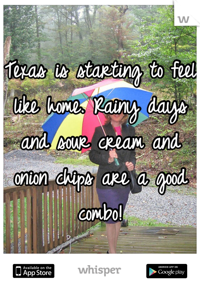 Texas is starting to feel like home. Rainy days and sour cream and onion chips are a good combo!