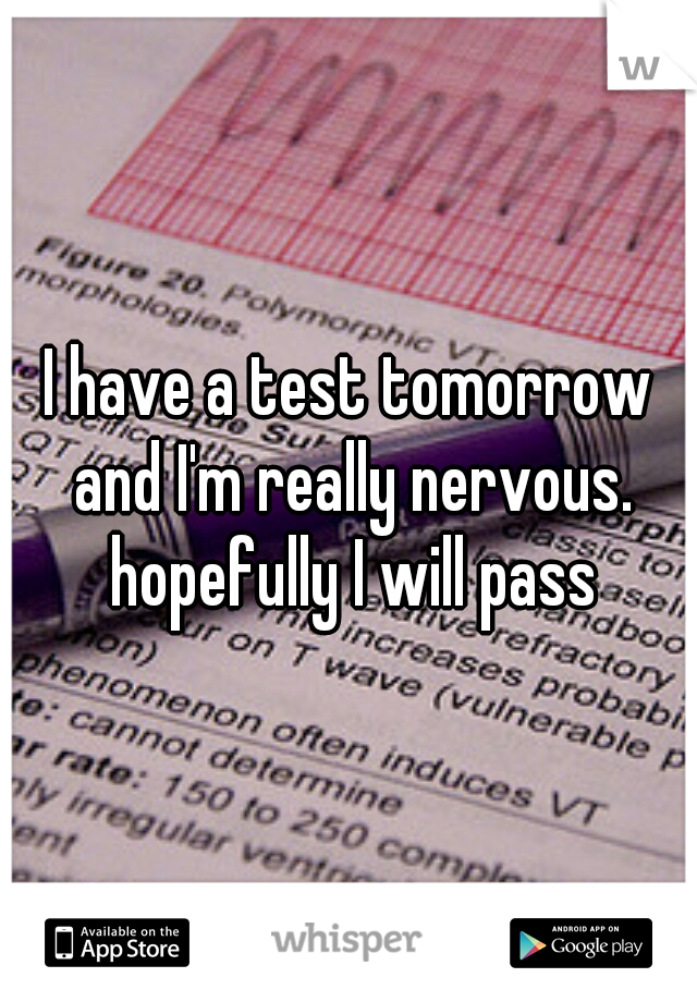 I have a test tomorrow and I'm really nervous. hopefully I will pass