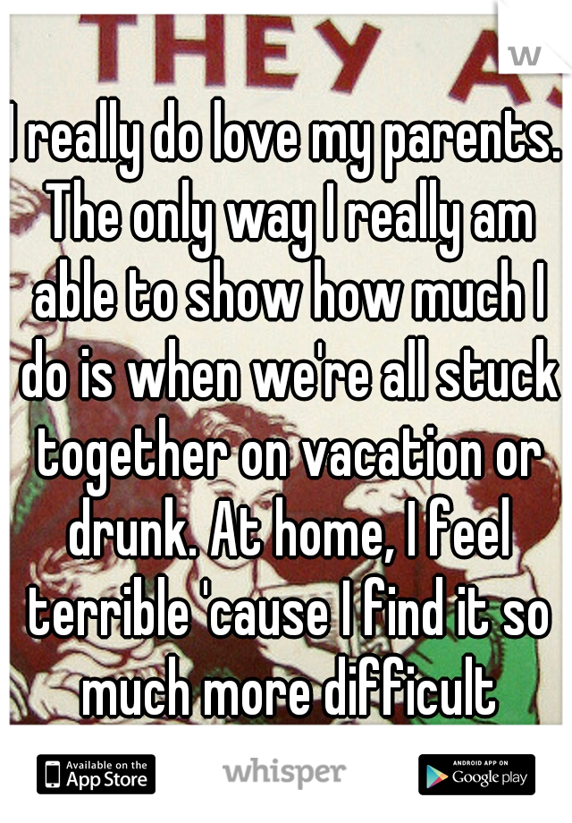 I really do love my parents. The only way I really am able to show how much I do is when we're all stuck together on vacation or drunk. At home, I feel terrible 'cause I find it so much more difficult