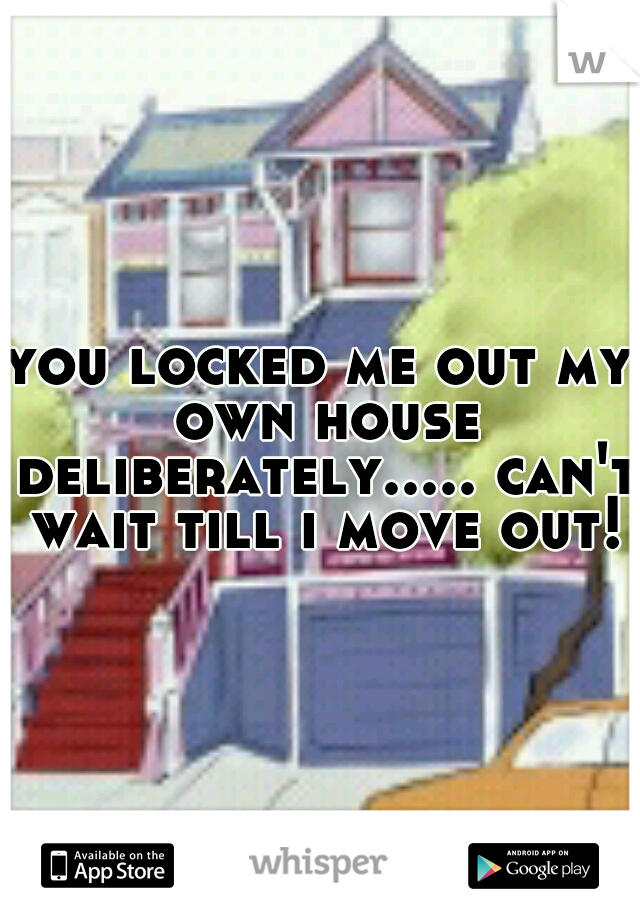you locked me out my own house deliberately..... can't wait till i move out!
