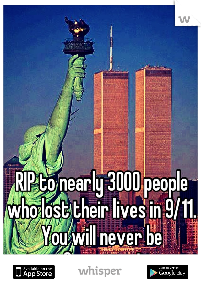 RIP to nearly 3000 people who lost their lives in 9/11. You will never be forgotten!