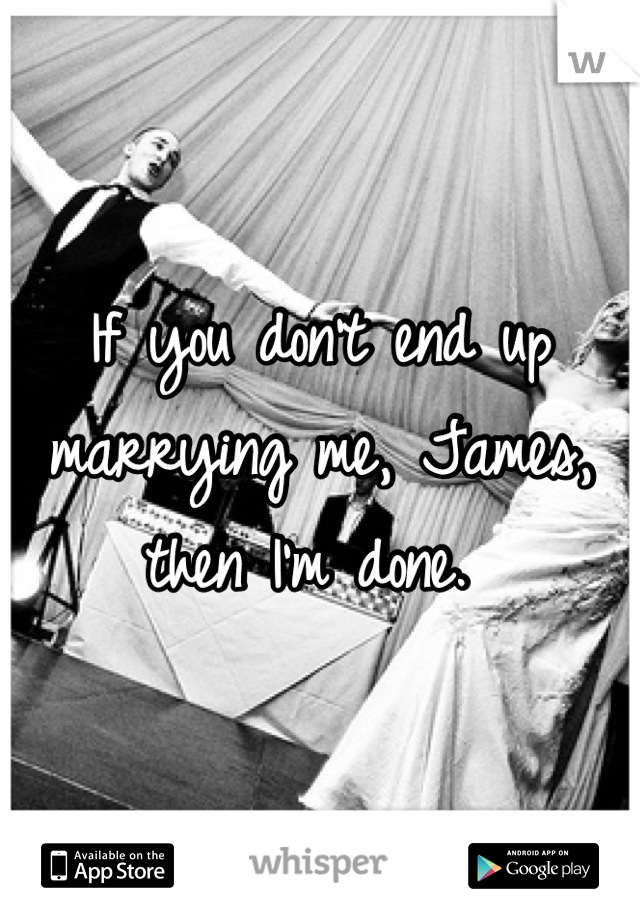 If you don't end up marrying me, James, then I'm done.