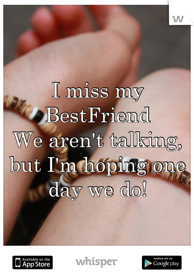 I miss my BestFriend  We aren't talking, but I'm hoping one day we do!