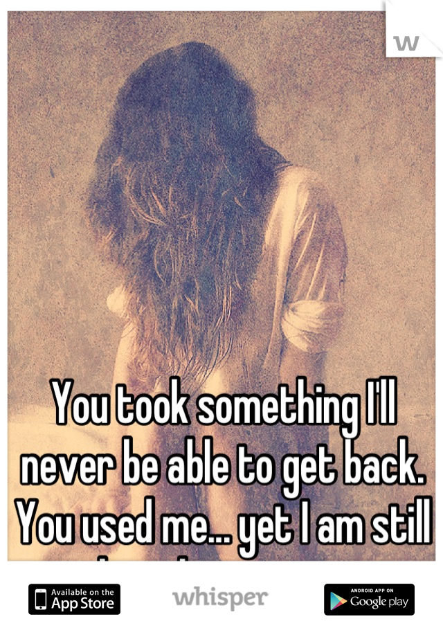You took something I'll never be able to get back. You used me... yet I am still here loving you.