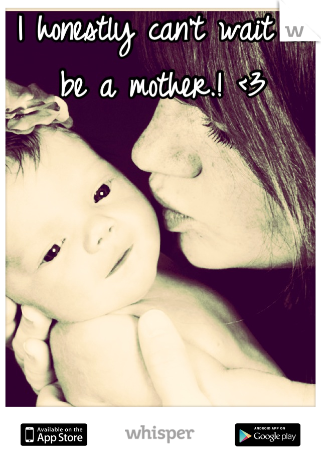 I honestly can't wait to be a mother.! <3