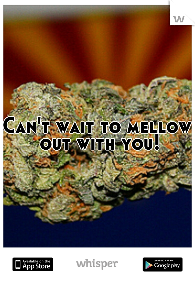 Can't wait to mellow out with you!