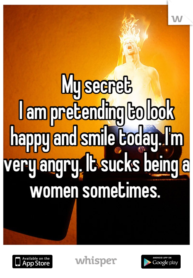 My secret I am pretending to look happy and smile today. I'm very angry. It sucks being a women sometimes.