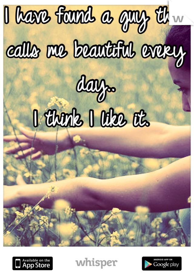 I have found a guy that calls me beautiful every day..  I think I like it.