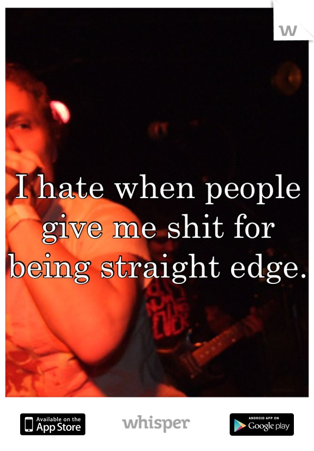 I hate when people give me shit for being straight edge.