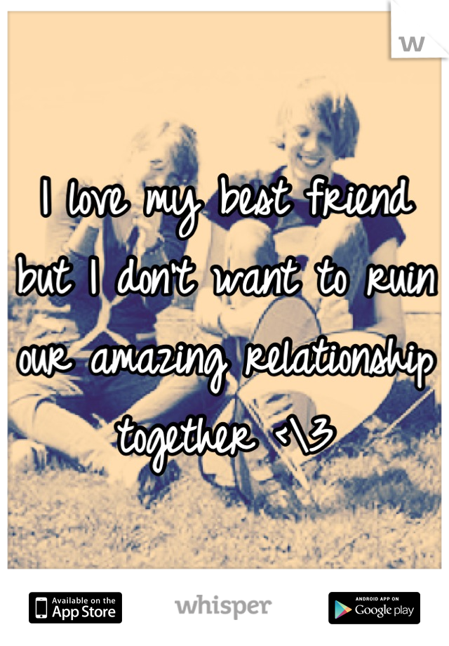 I love my best friend but I don't want to ruin our amazing relationship together <\3