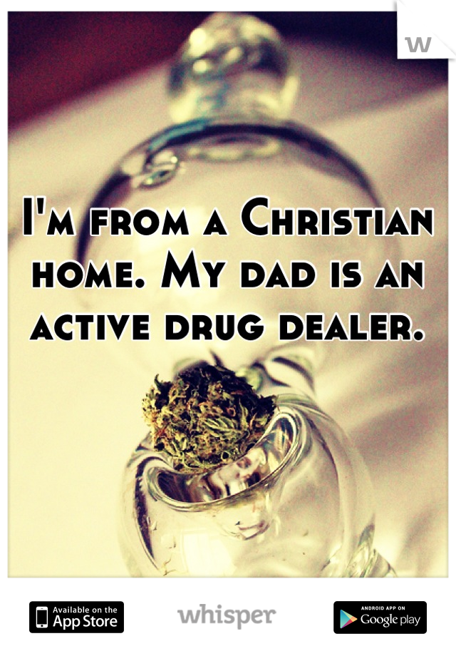 I'm from a Christian home. My dad is an active drug dealer.