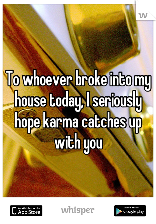 To whoever broke into my house today, I seriously hope karma catches up with you