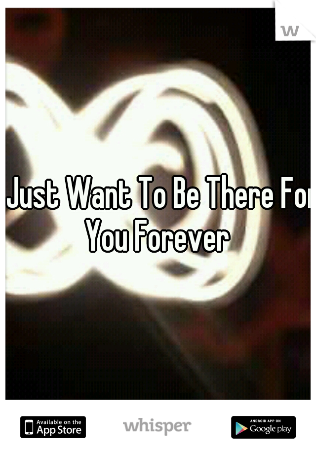 I Just Want To Be There For You Forever