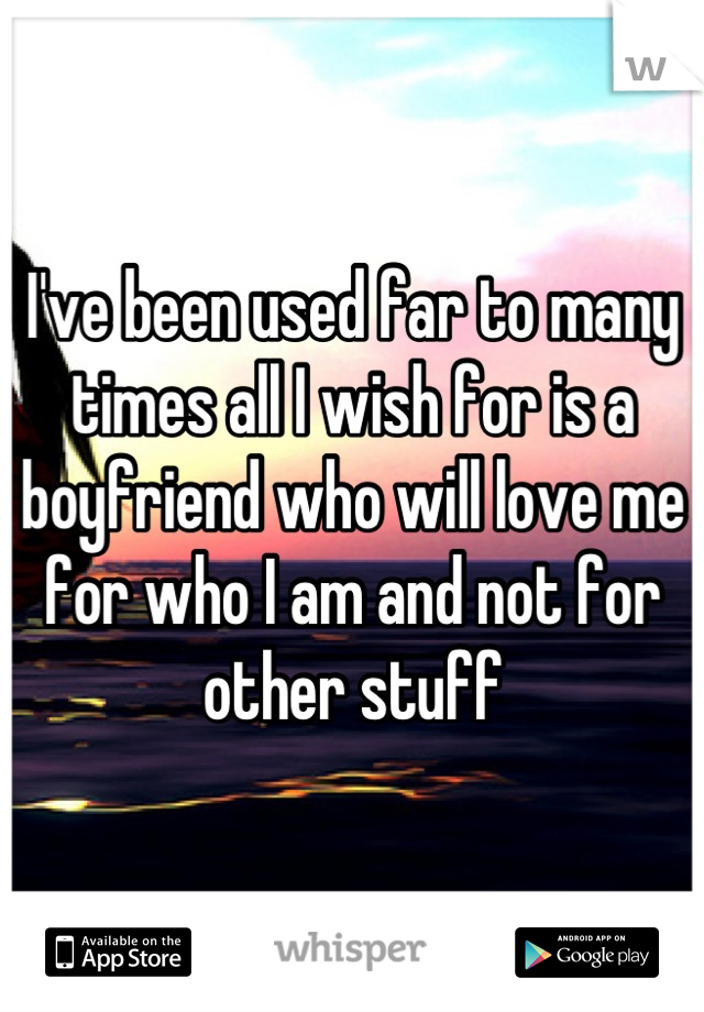 I've been used far to many times all I wish for is a boyfriend who will love me for who I am and not for other stuff