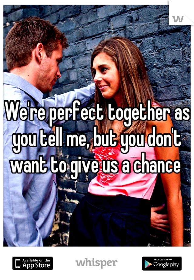We're perfect together as you tell me, but you don't want to give us a chance