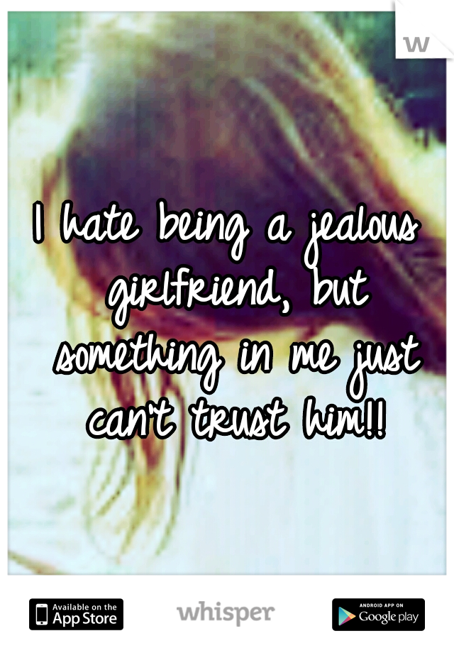 I hate being a jealous girlfriend, but something in me just can't trust him!!