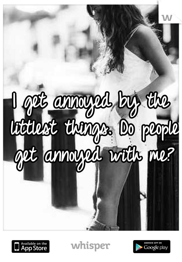 I get annoyed by the littlest things. Do people get annoyed with me?