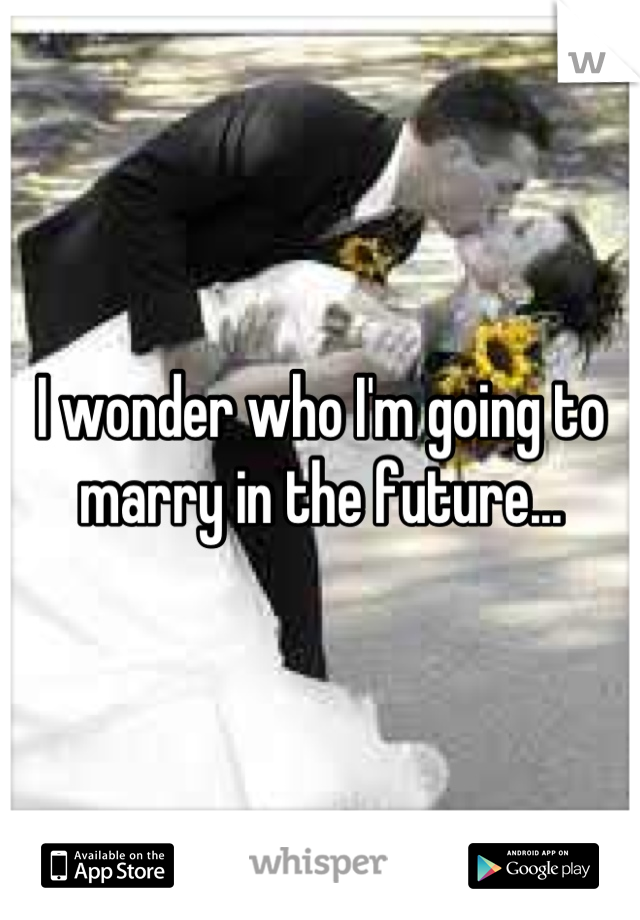 I wonder who I'm going to marry in the future...