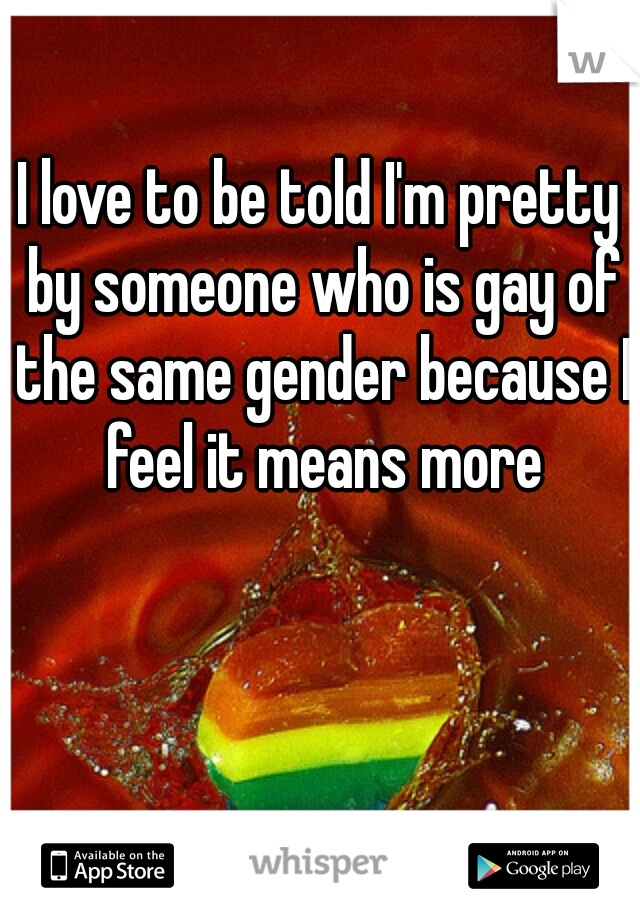 I love to be told I'm pretty by someone who is gay of the same gender because I feel it means more