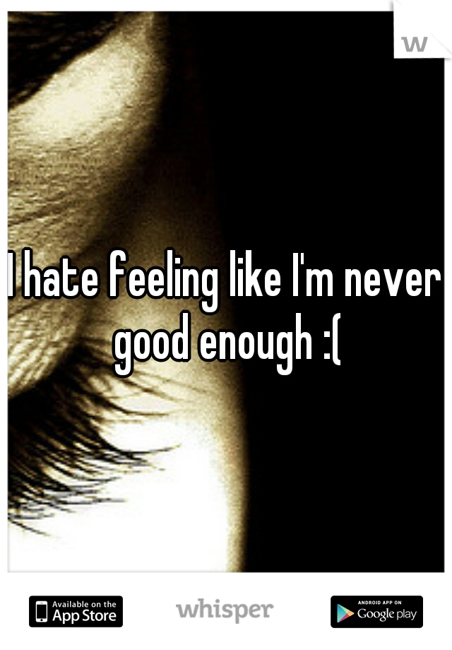 I hate feeling like I'm never good enough :(