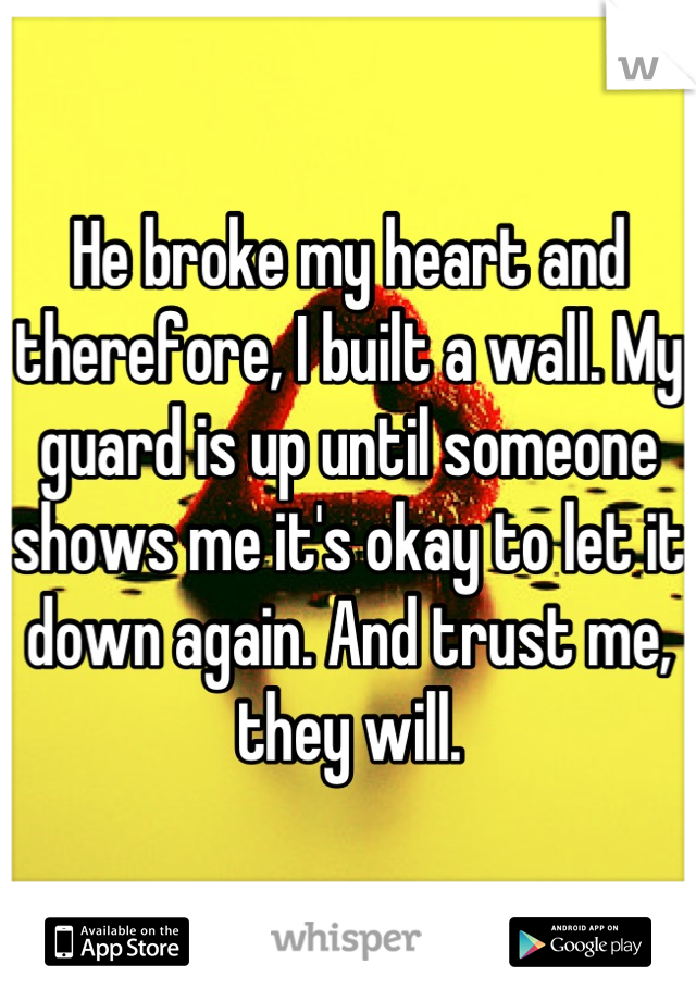 He broke my heart and therefore, I built a wall. My guard is up until someone shows me it's okay to let it down again. And trust me, they will.