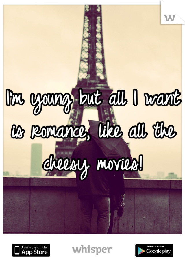 I'm young but all I want is romance, like all the cheesy movies!