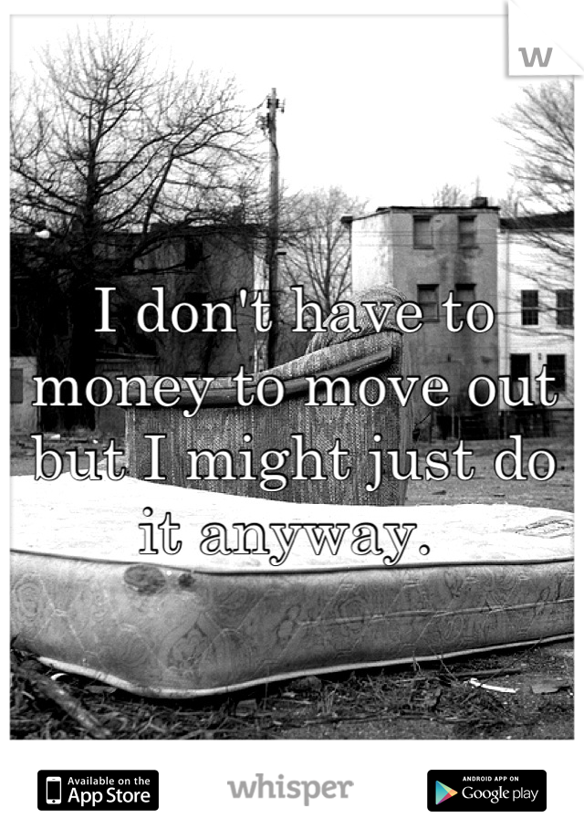 I don't have to money to move out but I might just do it anyway.