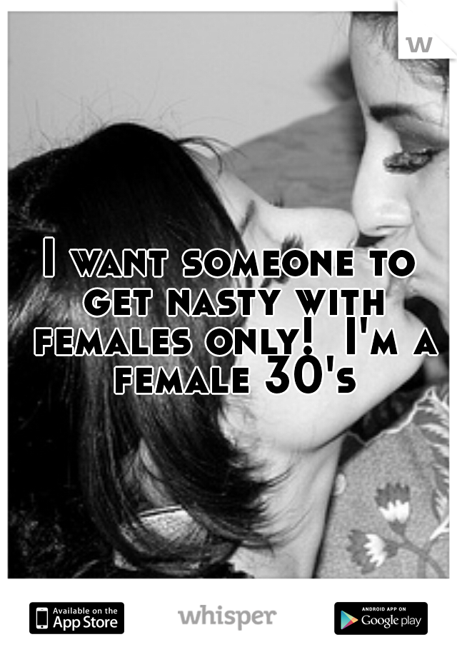I want someone to get nasty with females only!  I'm a female 30's