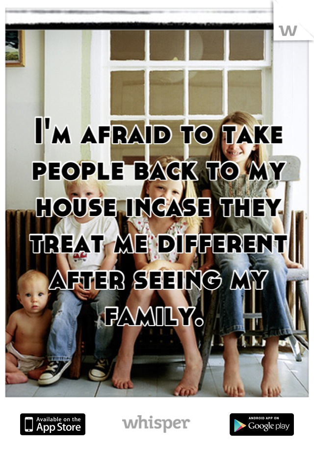 I'm afraid to take people back to my house incase they treat me different after seeing my family.