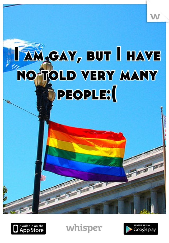 I am gay, but I have no told very many people:(