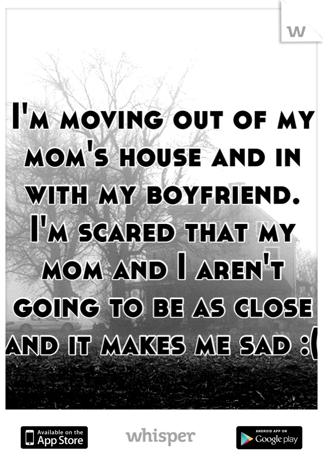 I'm moving out of my mom's house and in with my boyfriend. I'm scared that my mom and I aren't going to be as close and it makes me sad :(