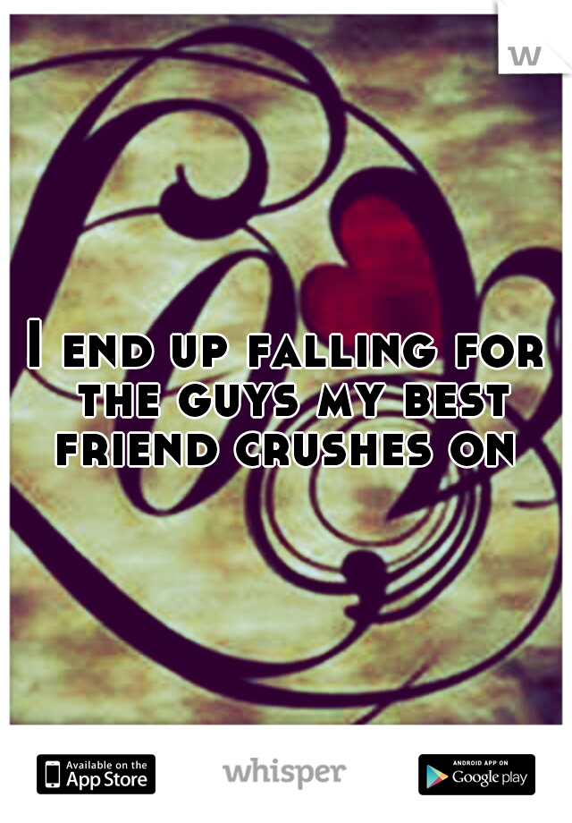 I end up falling for the guys my best friend crushes on