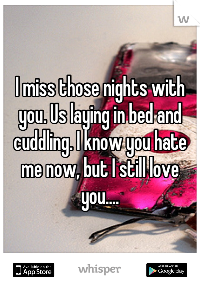 I miss those nights with you. Us laying in bed and cuddling. I know you hate me now, but I still love you....
