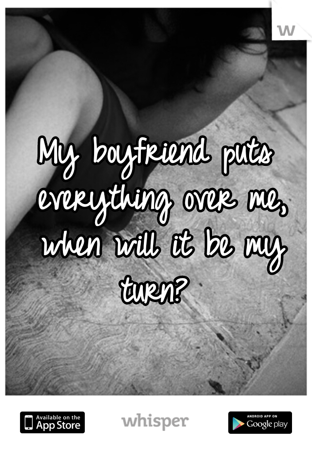 My boyfriend puts everything over me, when will it be my turn?