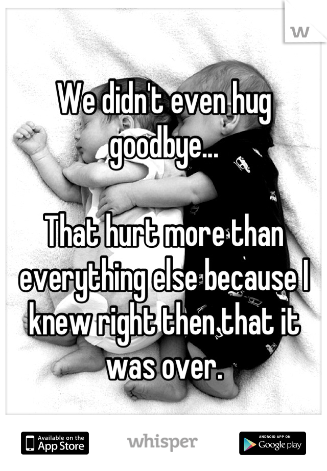 We didn't even hug goodbye...  That hurt more than everything else because I knew right then that it was over.