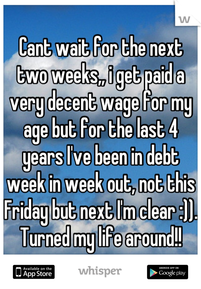 Cant wait for the next two weeks,, i get paid a very decent wage for my age but for the last 4 years I've been in debt week in week out, not this Friday but next I'm clear :)). Turned my life around!!