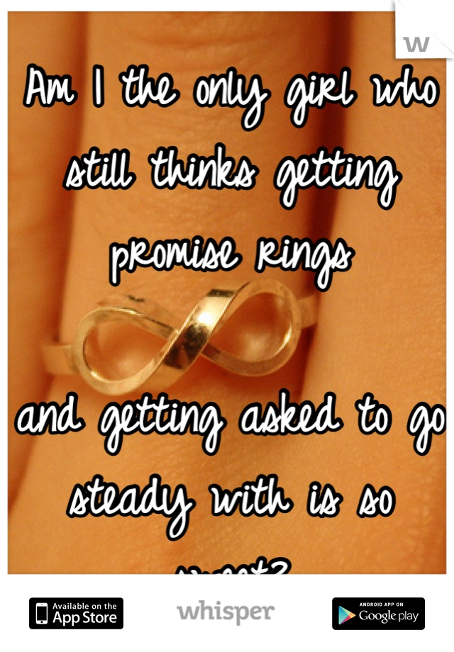 Am I the only girl who still thinks getting promise rings  and getting asked to go steady with is so sweet?