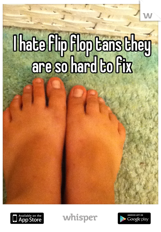 I hate flip flop tans they are so hard to fix