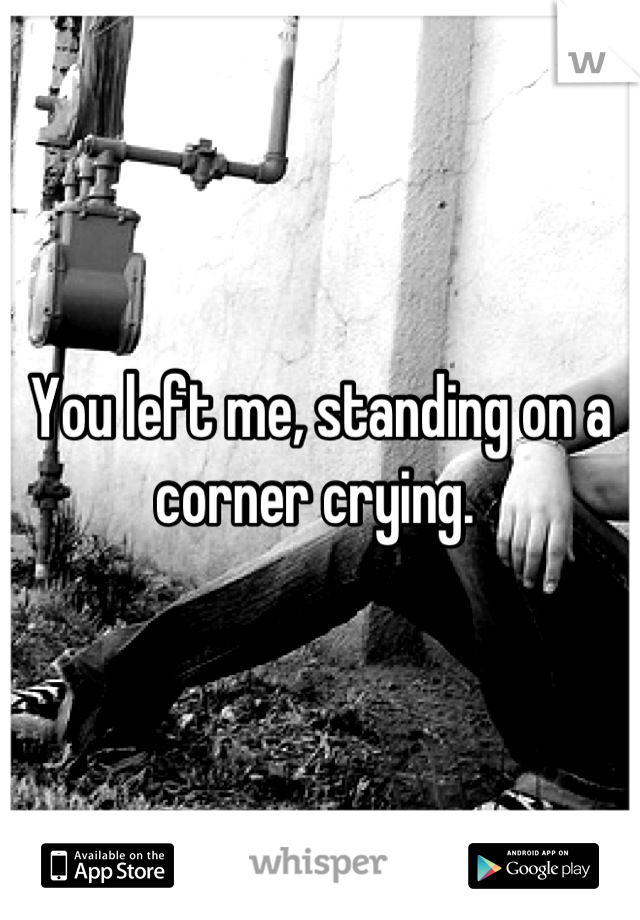 You left me, standing on a corner crying.