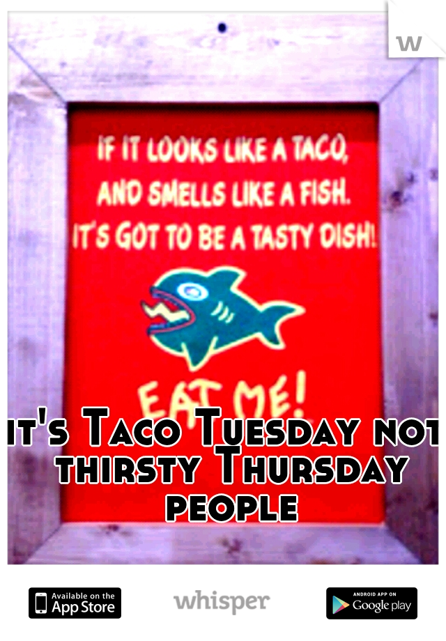 it's Taco Tuesday not thirsty Thursday people