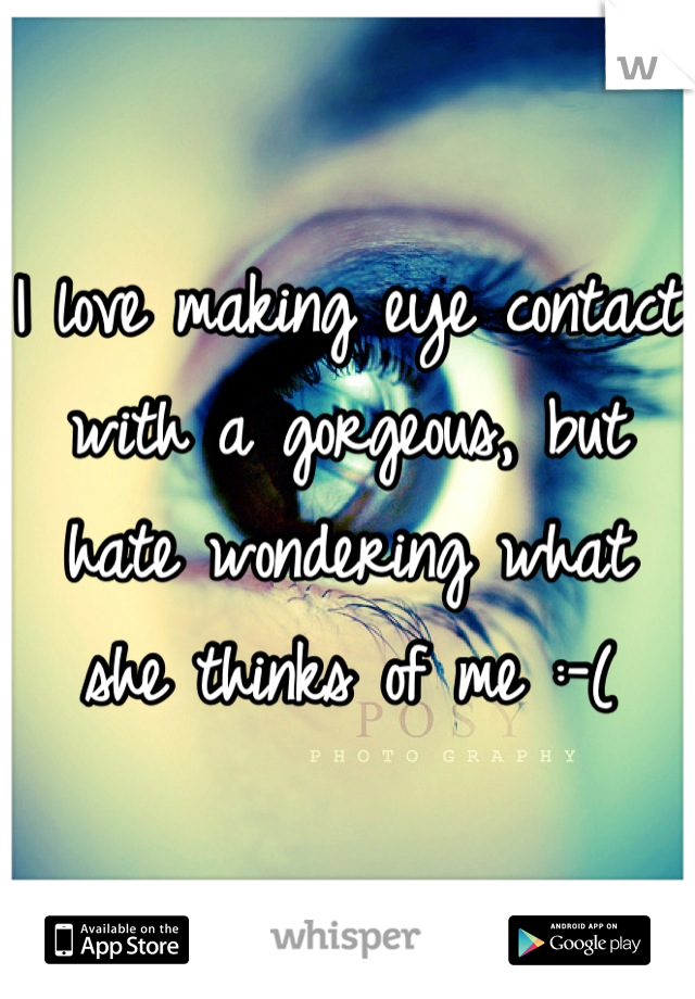 I love making eye contact with a gorgeous, but hate wondering what she thinks of me :-(