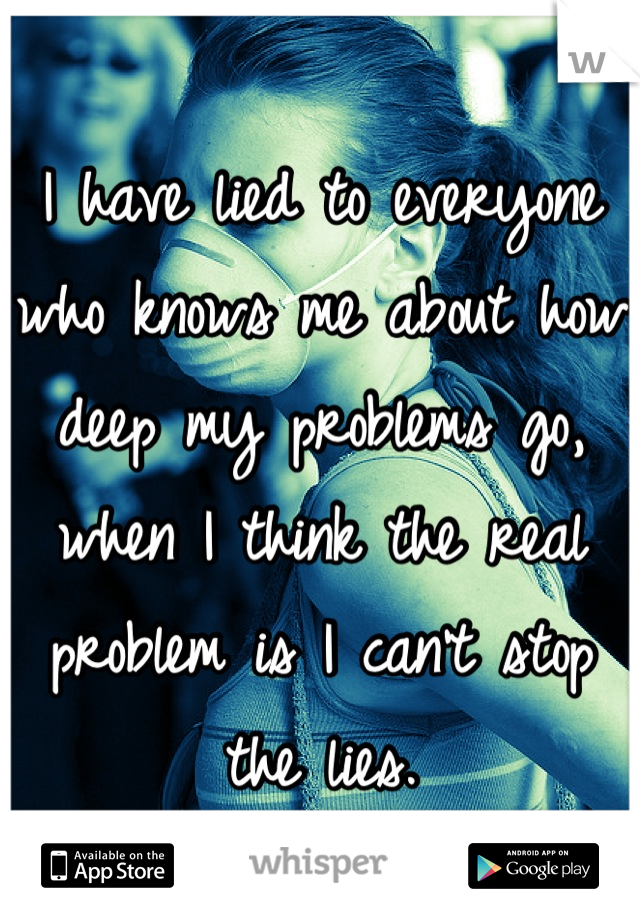 I have lied to everyone who knows me about how deep my problems go, when I think the real problem is I can't stop the lies.