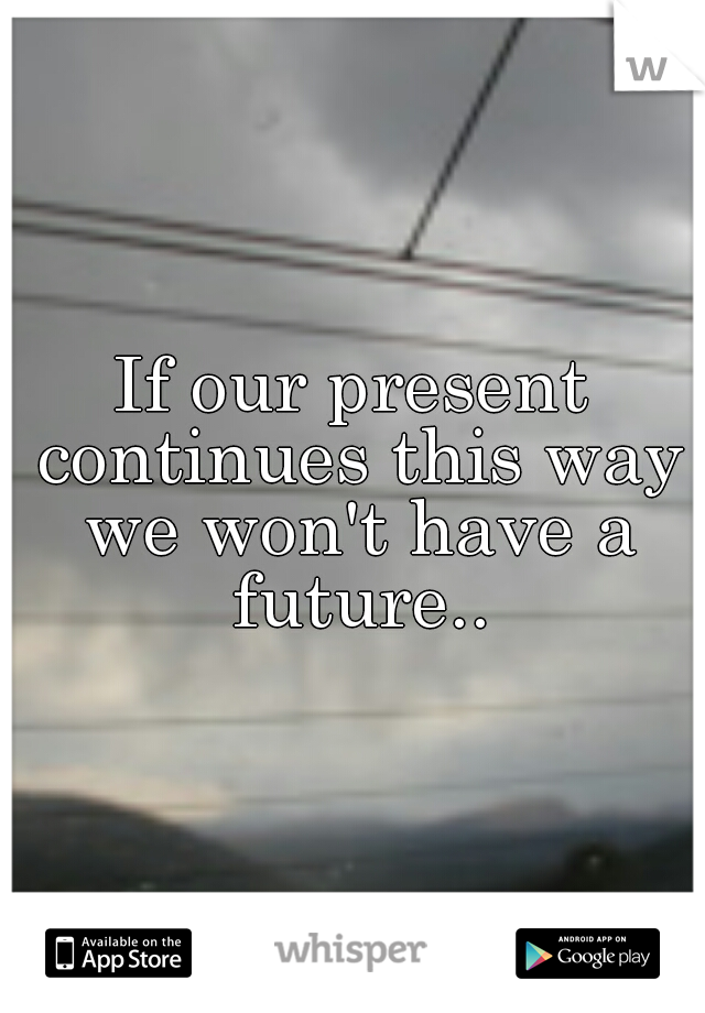 If our present continues this way we won't have a future..