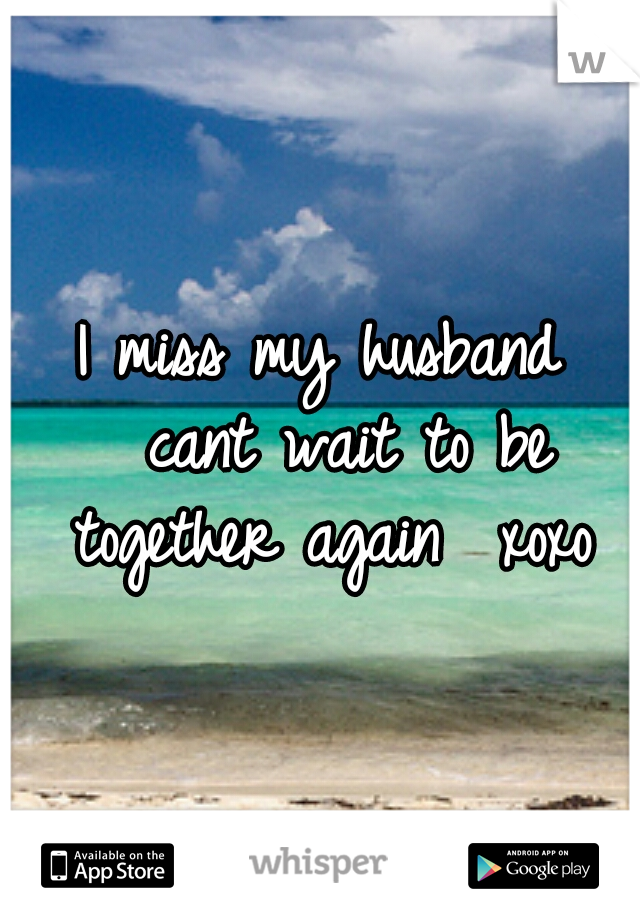 I miss my husband  cant wait to be together again  xoxo
