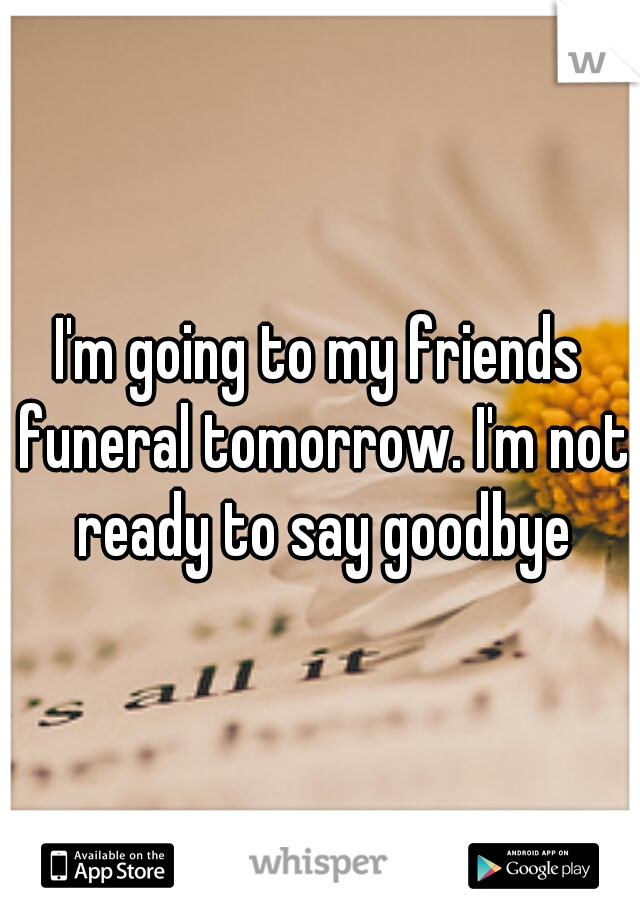 I'm going to my friends funeral tomorrow. I'm not ready to say goodbye